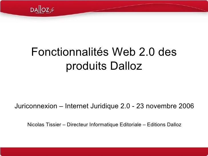 Fonctionnalités Web 2.0 des produits Dalloz Juriconnexion – Internet Juridique 2.0 - 23 novembre 2006 Nicolas Tissier – Di...