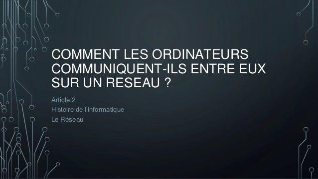 COMMENT LES ORDINATEURS COMMUNIQUENT-ILS ENTRE EUX SUR UN RESEAU ? Article 2 Histoire de l'informatique Le Réseau
