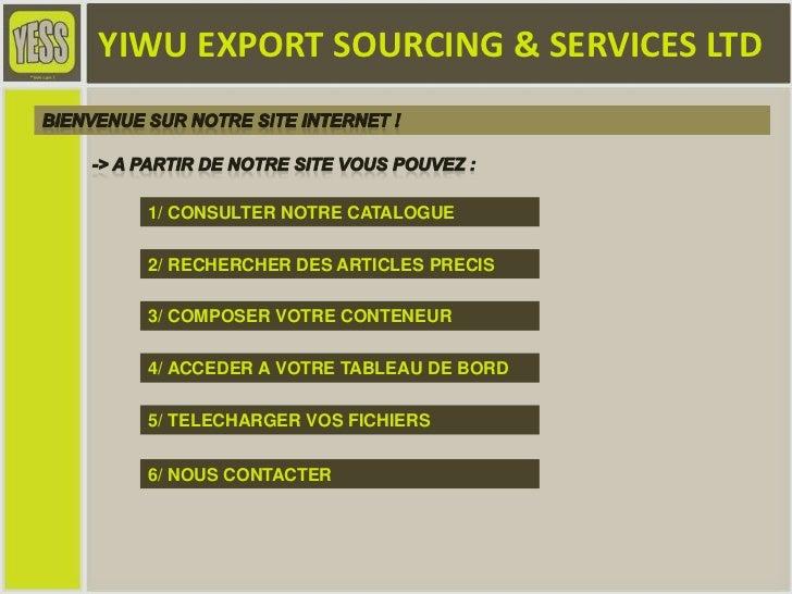 YIWU EXPORT SOURCING & SERVICES LTD<br />Bienvenue sur notre site internet ! <br />-> A partir de notre site vous pouvez :...