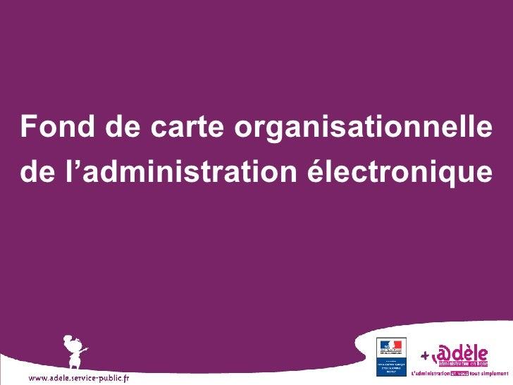 <ul><li>Fond de carte organisationnelle de l'administration électronique </li></ul>