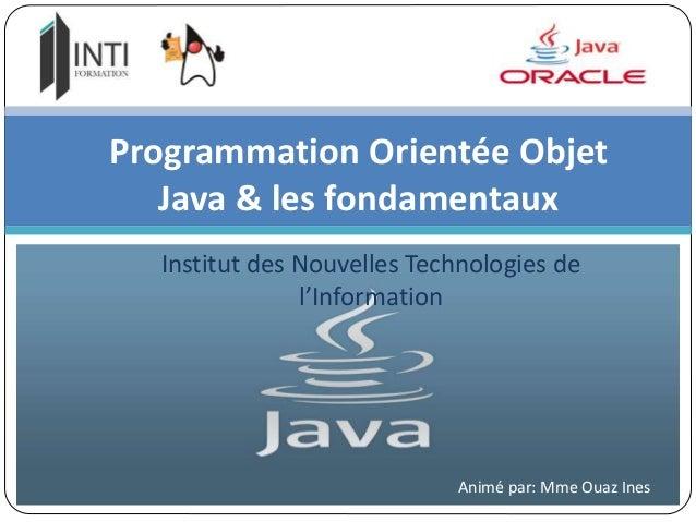 Institut des Nouvelles Technologies de l'Information Programmation Orientée Objet Java & les fondamentaux Animé par: Mme O...