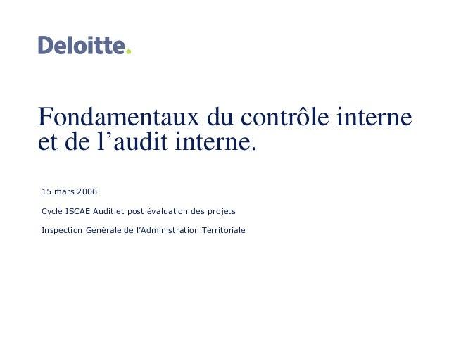 Fondamentaux du contrôle interne et de l'audit interne. 15 mars 2006 Cycle ISCAE Audit et post évaluation des projets Insp...