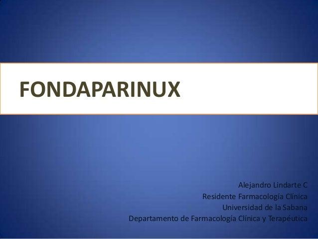 FONDAPARINUX Alejandro Lindarte C Residente Farmacología Clínica Universidad de la Sabana Departamento de Farmacología Clí...