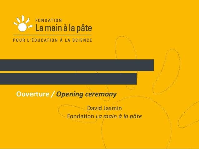 1  Ouverture / Opening ceremony  David Jasmin  Fondation La main à la pâte