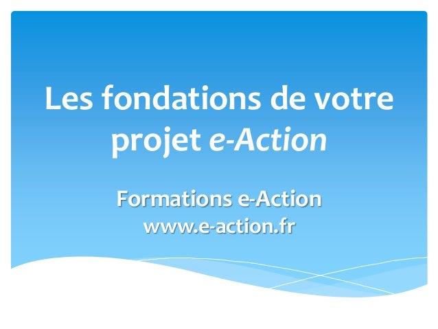 Les fondations de votre projet e-Action Formations e-Action www.e-action.fr