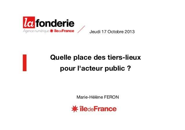 Jeudi 17 Octobre 2013  Quelle place des tiers-lieux pour l'acteur public?  Marie-Hélène FERON