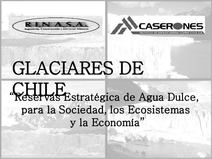 """GLACIARES DE CHILE """" Reservas Estratégica de Agua Dulce,  para la Sociedad, los Ecosistemas y la Economía"""""""