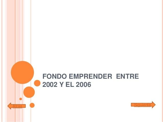 FONDO EMPRENDER ENTRE2002 Y EL 2006Atrás Siguiente