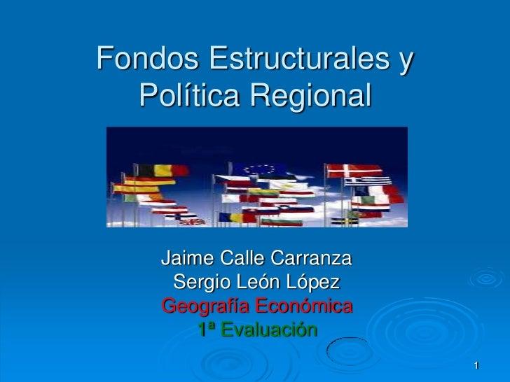 Fondos Estructurales y  Política Regional    Jaime Calle Carranza     Sergio León López    Geografía Económica        1ª E...