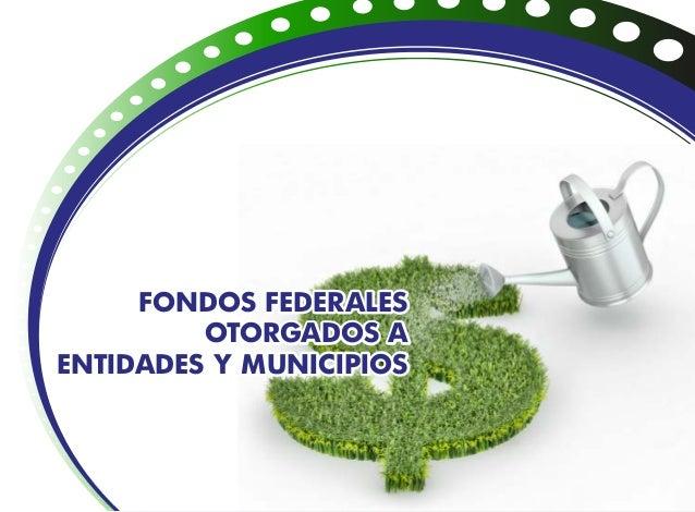 FONDOS FEDERALES OTORGADOS A ENTIDADES Y MUNICIPIOS FONDOS FEDERALES OTORGADOS A ENTIDADES Y MUNICIPIOS