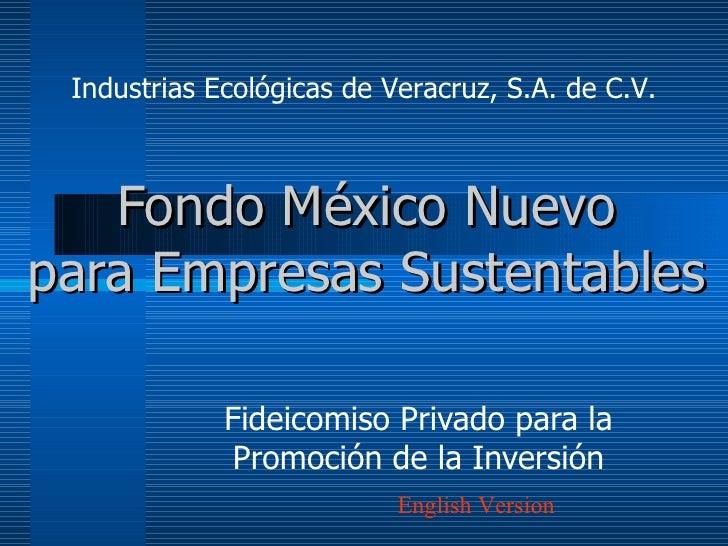 Fondo  México Nuevo p ara Empresas Sustentables Fideicomiso Privado para la Promoción de la Inversión Industrias Ecológica...