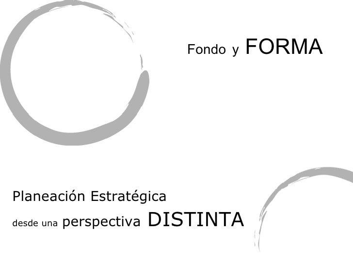 Fondo   y  FORMA <ul><li>Planeaci ón Estratégica   </li></ul><ul><li>desde una   perspectiva   DISTINTA </li></ul>