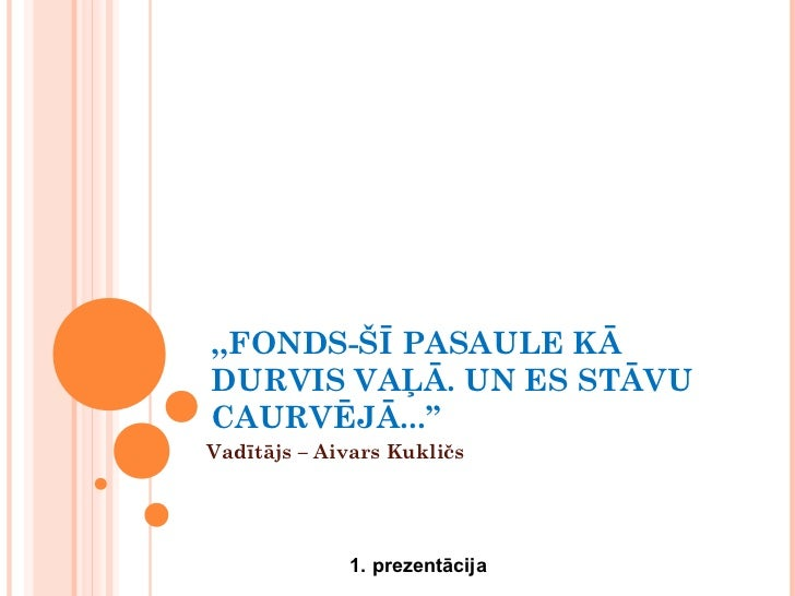 ,,FONDS-ŠĪ PASAULE KĀDURVIS VAĻĀ. UN ES STĀVUCAURVĒJĀ...''Vadītājs – Aivars Kukličs             1. prezentācija