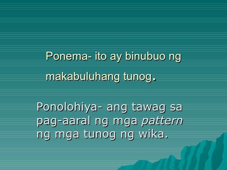 Ponema- ito ay binubuo ng makabuluhang tunog.Ponolohiya- ang tawag sapag-aaral ng mga patternng mga tunog ng wika.