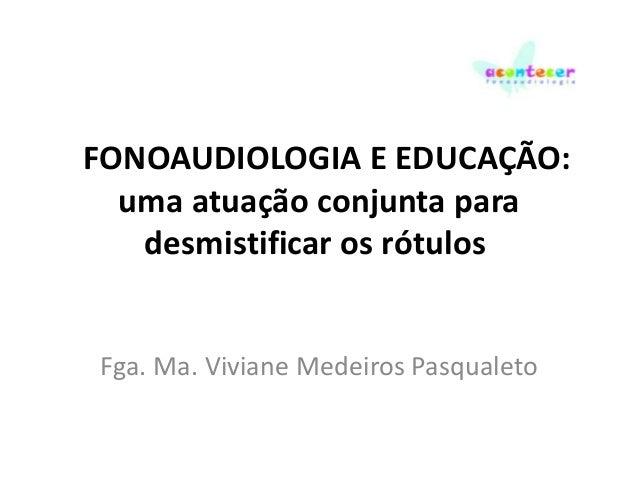 FONOAUDIOLOGIA E EDUCAÇÃO: uma atuação conjunta para desmistificar os rótulos  Fga. Ma. Viviane Medeiros Pasqualeto