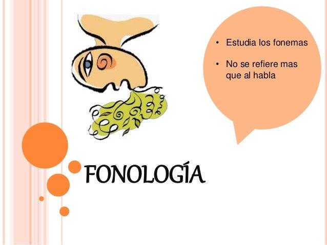 FONOLOGÍA • Estudia los fonemas • No se refiere mas que al habla
