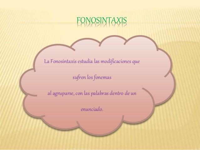 FONOSINTAXIS La Fonosintaxis estudia las modificaciones que sufren los fonemas al agruparse, con las palabras dentro de un...