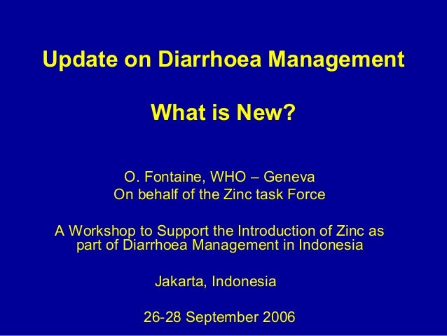 Update on Diarrhoea Management What is New? O. Fontaine, WHO – Geneva On behalf of the Zinc task Force A Workshop to Suppo...