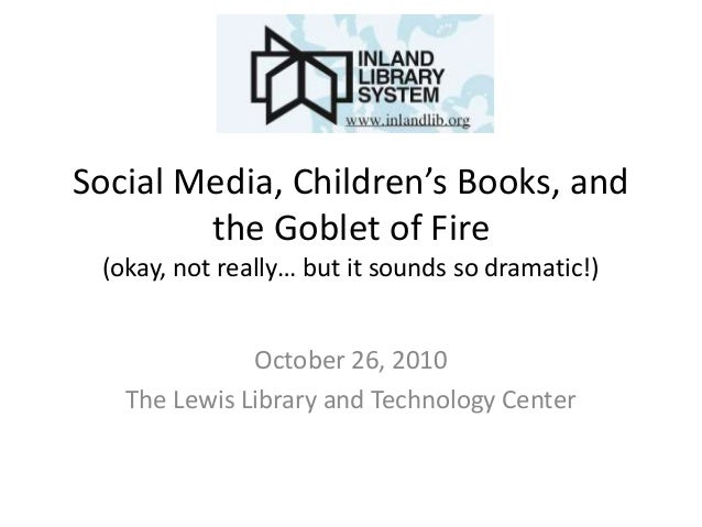 Social Media, Children's Books, and the Goblet of Fire (okay, not really… but it sounds so dramatic!) October 26, 2010 The...