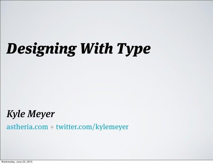 Designing With Type        Kyle Meyer     astheria.com + twitter.com/kylemeyer    Wednesday, June 23, 2010