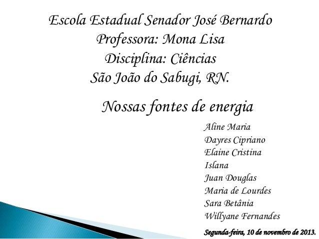 Escola Estadual Senador José Bernardo Professora: Mona Lisa Disciplina: Ciências São João do Sabugi, RN.  Nossas fontes de...