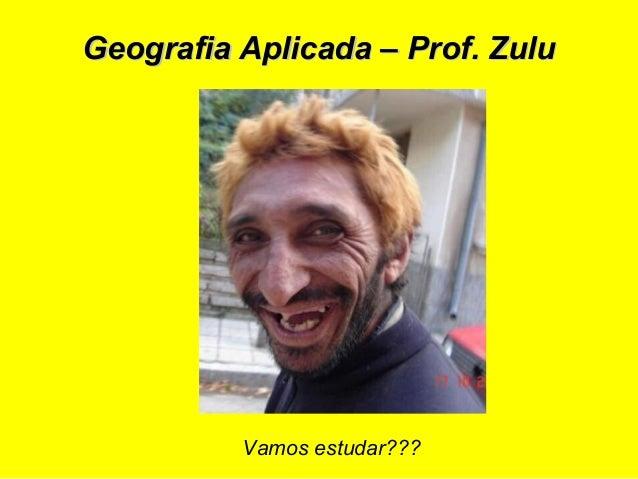 Geografia Aplicada – Prof. ZuluGeografia Aplicada – Prof. Zulu Vamos estudar???