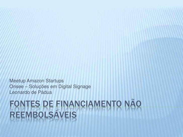 Fontes de Financiamento não reembolsáveis<br />Meetup Amazon Startups<br />Onsee – Soluções em Digital Signage<br />Leonar...