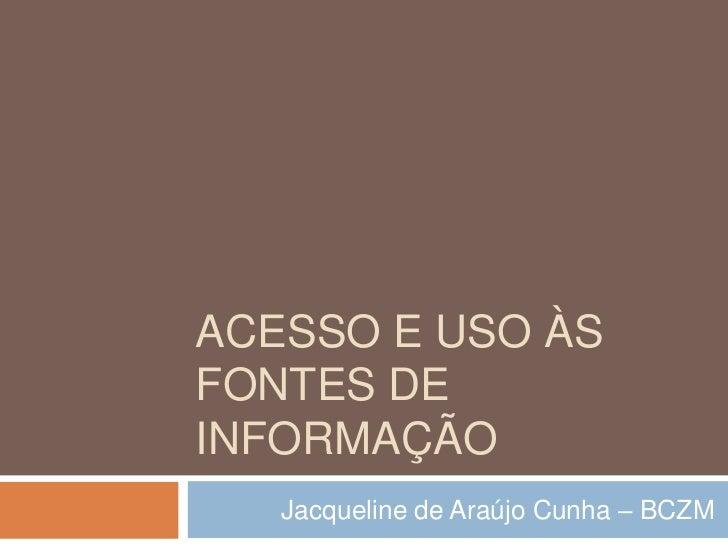 Acesso e uso às fontes de informação<br />Jacqueline de Araújo Cunha – BCZM<br />