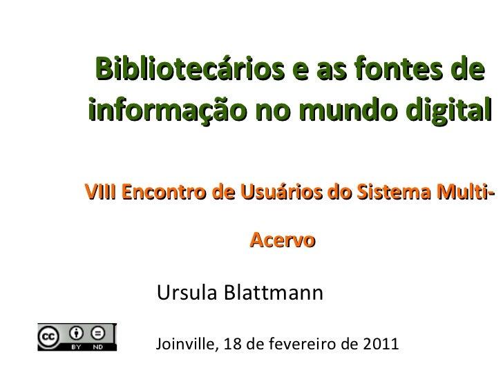 Bibliotecários e as fontes de informação no mundo digital   VIII Encontro de Usuários do Sistema Multi-Acervo   Ursula Bla...