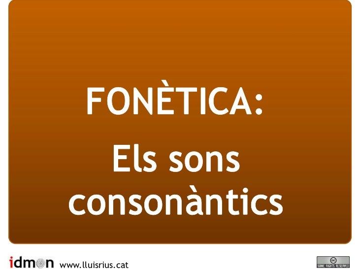 FONÈTICA:     Els sons   consonàntics www.lluisrius.cat