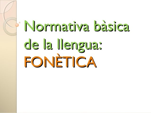 Normativa bàsicaNormativa bàsica de la llengua:de la llengua: FONÈTICAFONÈTICA