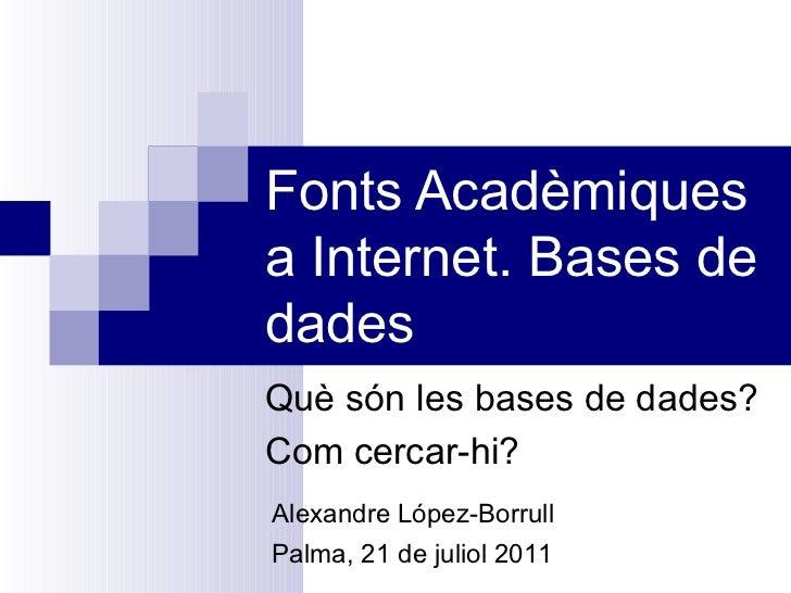 Fonts Acadèmiques a Internet. Bases de dades Què són les bases de dades? Com cercar-hi? Alexandre López-Borrull Palma, 21 ...