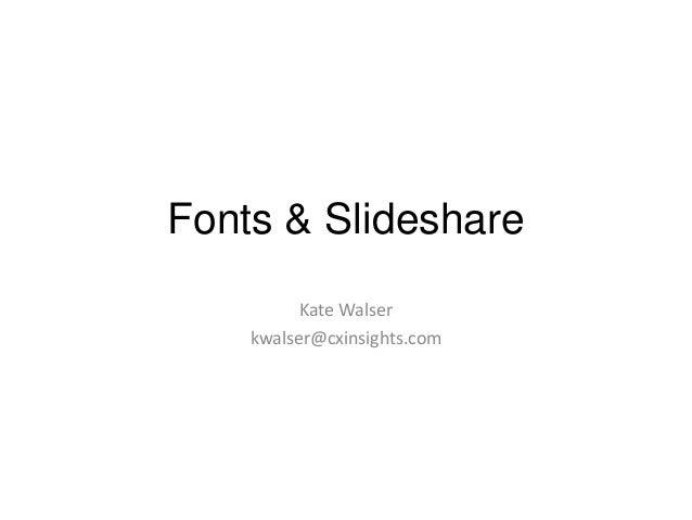 Fonts & Slideshare Kate Walser kwalser@cxinsights.com