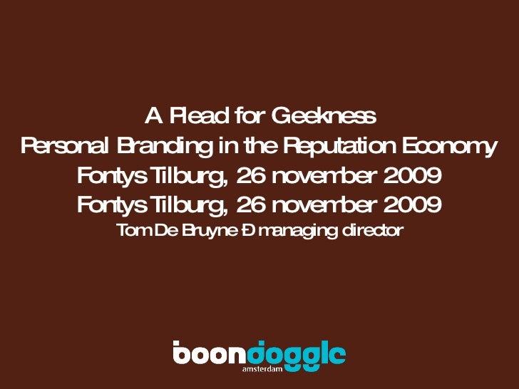A Plead for Geekness Personal Branding in the Reputation Economy Fontys Tilburg, 26 november 2009 Fontys Tilburg, 26 novem...