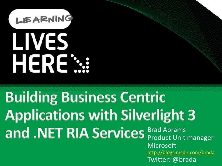 Building Business Centric Applications with Silverlight 3 and .NET RIA Services <br />Brad Abrams<br />Product Unit manage...