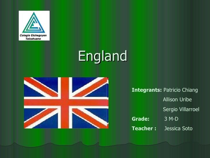 England  Integrants:  Patricio Chiang Allison Uribe Sergio Villarroel Grade:   3 M-D Teacher :   Jessica Soto