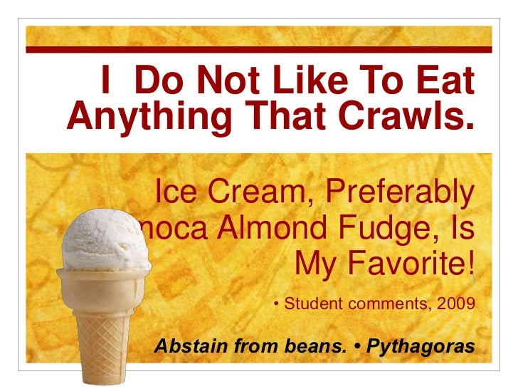 I  Do Not Like To Eat Anything That Crawls.Ice Cream, Preferably Jamoca Almond Fudge, Is My Favorite!• Student comments, 2...