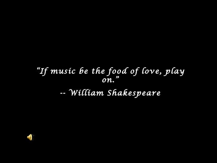 """"""" If music be the food of love, play on. """" -- William Shakespeare"""