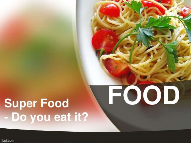 Super Food         FOOD- Do you eat it?