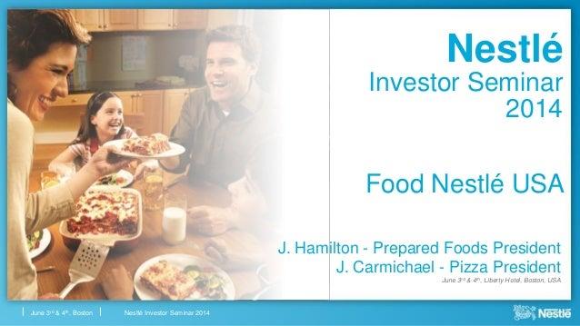 Nestlé Investor Seminar 2014June 3rd & 4th, Boston Food Nestlé USA J. Hamilton - Prepared Foods President J. Carmichael - ...
