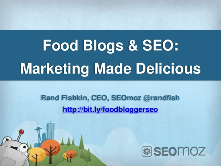 Food Blogs & SEO:Marketing Made Delicious  Rand Fishkin, CEO, SEOmoz @randfish       http://bit.ly/foodbloggerseo