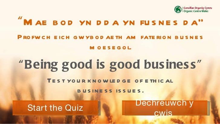 """"""" Mae bod yn dda yn fusnes da """" Profwch eich gwybodaeth am faterion busnes moesegol . """" Being good is good business """" Test..."""