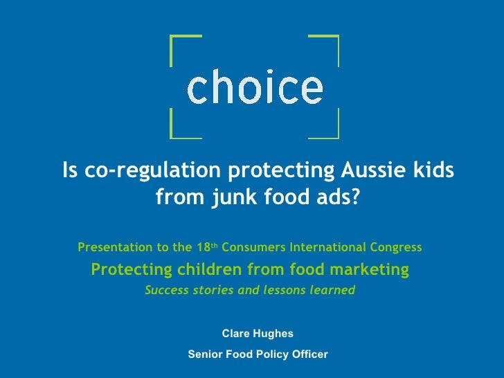 Is co-regulation protecting Aussie kids from junk food ads? Presentation to the 18 th  Consumers International Congress Pr...