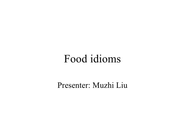 Food idioms Presenter: Muzhi Liu