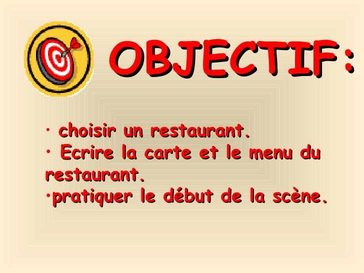 OBJECTIF: <ul><li>choisir un restaurant. </li></ul><ul><li>Ecrire la carte et le menu du restaurant. </li></ul><ul><li>pra...
