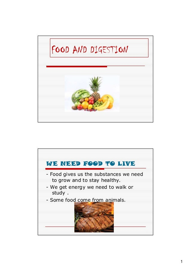 1 FOOD AND DIGESTION WE NEED FOOD TO LIVE - Food gives us the substances we need to grow and to stay healthy. - We get ene...