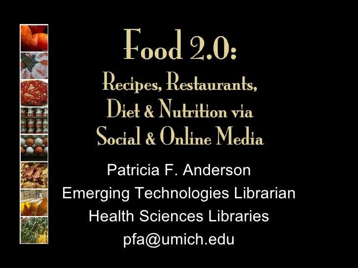 Food 2.0:  Recipes, Restaurants,  Diet & Nutrition via  Social & Online Media Patricia F. Anderson Emerging Technologies L...