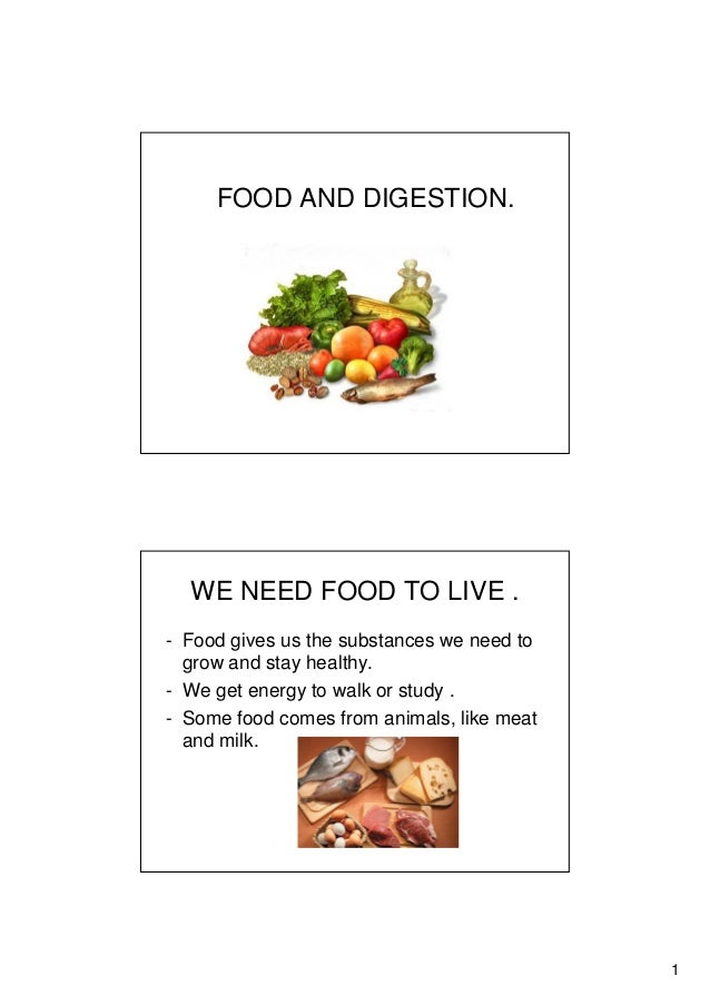 1 FOOD AND DIGESTION. WE NEED FOOD TO LIVE . - Food gives us the substances we need to grow and stay healthy. - We get ene...