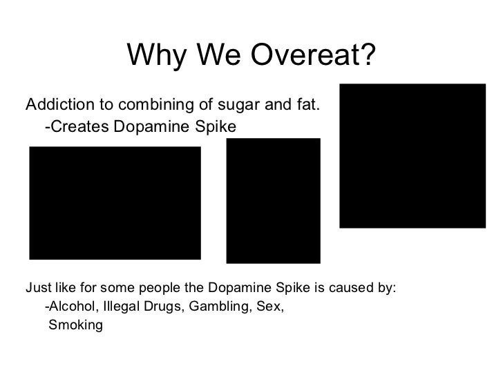 Why We Overeat? <ul><li>Addiction to combining of sugar and fat. </li></ul><ul><li>-Creates Dopamine Spike </li></ul><ul><...