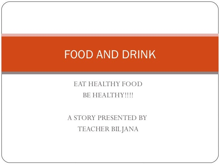 FOOD AND DRINK EAT HEALTHY FOOD   BE HEALTHY!!!!A STORY PRESENTED BY   TEACHER BILJANA